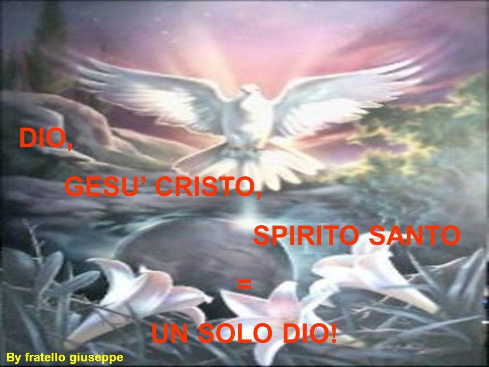 DIO, GESU' CRISTO, SPIRITO SANTO = UN SOLO DIO! By fratello giuseppe