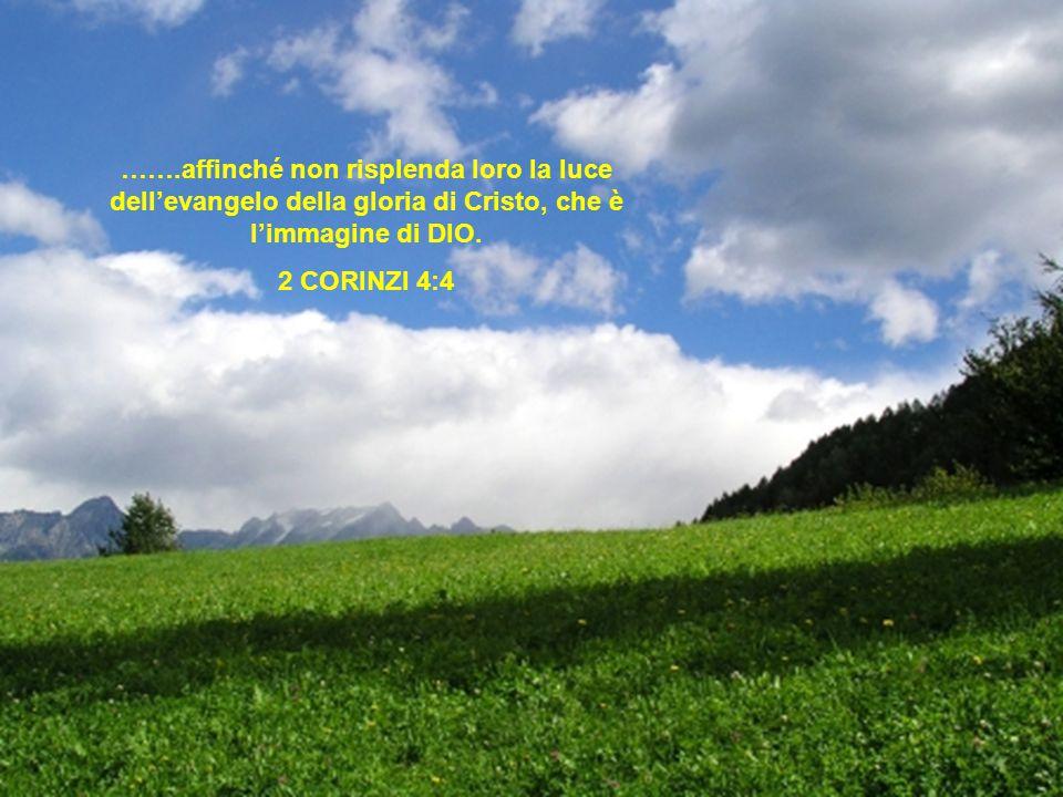 …….affinché non risplenda loro la luce dell'evangelo della gloria di Cristo, che è l'immagine di DIO.