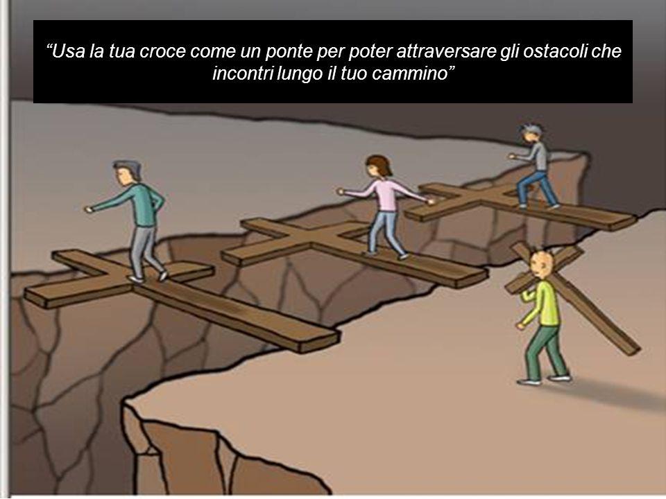 Usa la tua croce come un ponte per poter attraversare gli ostacoli che incontri lungo il tuo cammino