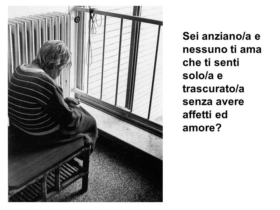 Sei anziano/a e nessuno ti ama che ti senti solo/a e trascurato/a senza avere affetti ed amore