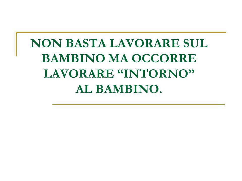 NON BASTA LAVORARE SUL BAMBINO MA OCCORRE LAVORARE INTORNO AL BAMBINO.