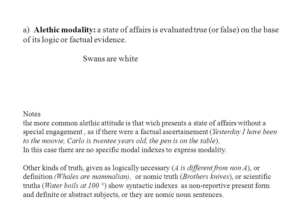 a) Alethic modality: a state of affairs is evaluated true (or false) on the base of its logic or factual evidence.