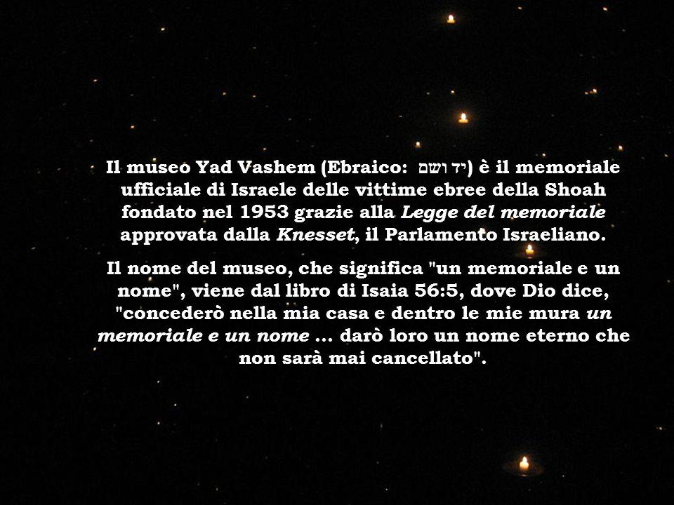 Il museo Yad Vashem (Ebraico: יד ושם) è il memoriale ufficiale di Israele delle vittime ebree della Shoah fondato nel 1953 grazie alla Legge del memoriale approvata dalla Knesset, il Parlamento Israeliano.