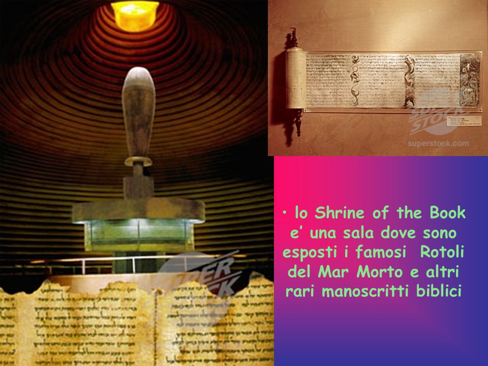 lo Shrine of the Book e' una sala dove sono esposti i famosi Rotoli del Mar Morto e altri rari manoscritti biblici