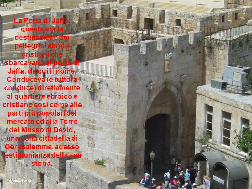 La Porta di Jaffa: questa era la destinazione dei pellegrini ebrei e cristiani che sbarcavano al porto di Jaffa, da cui il nome.