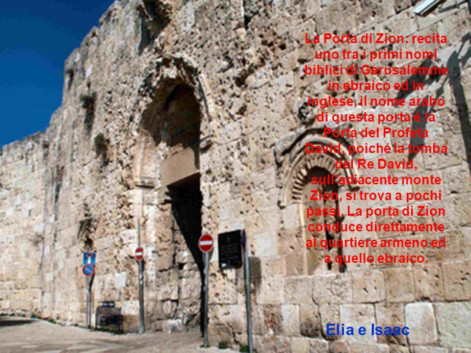 La Porta di Zion: recita uno tra i primi nomi biblici di Gerusalemme in ebraico ed in inglese, il nome arabo di questa porta è la Porta del Profeta David, poiché la tomba del Re David, sull'adiacente monte Zion, si trova a pochi passi. La porta di Zion conduce direttamente al quartiere armeno ed a quello ebraico.