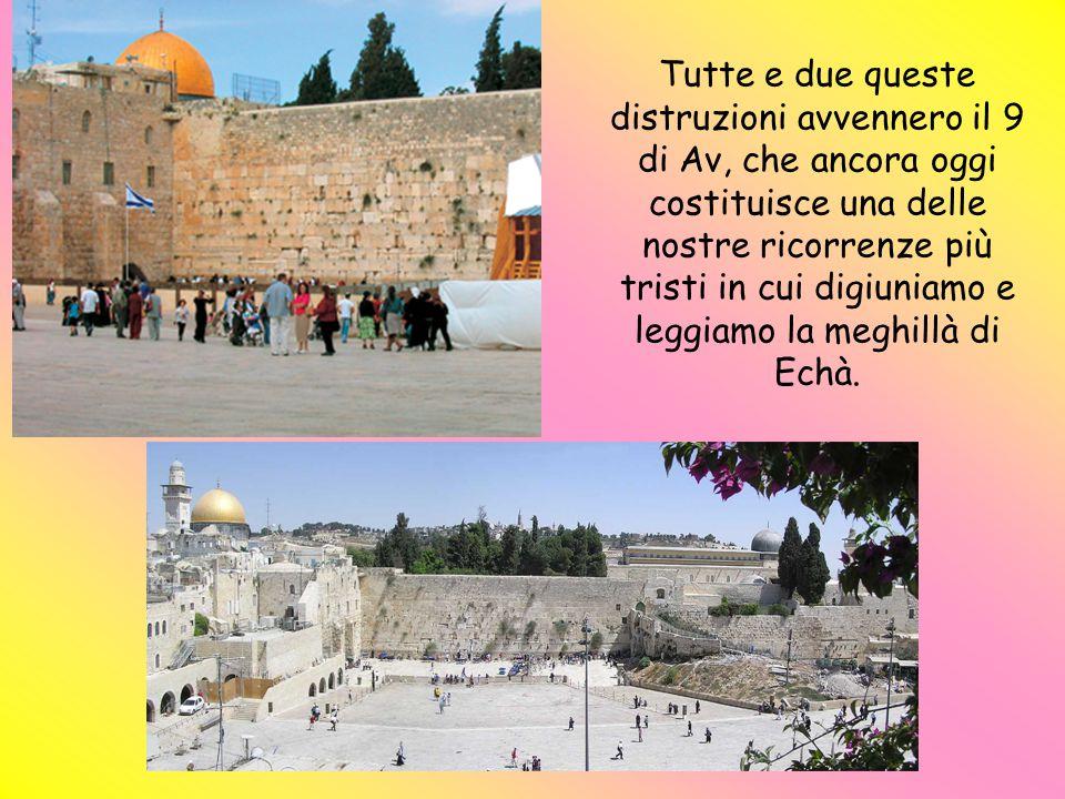 Tutte e due queste distruzioni avvennero il 9 di Av, che ancora oggi costituisce una delle nostre ricorrenze più tristi in cui digiuniamo e leggiamo la meghillà di Echà.