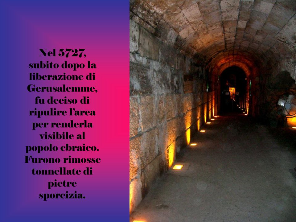 Nel 5727, subito dopo la liberazione di Gerusalemme, fu deciso di ripulire l'area per renderla visibile al popolo ebraico.