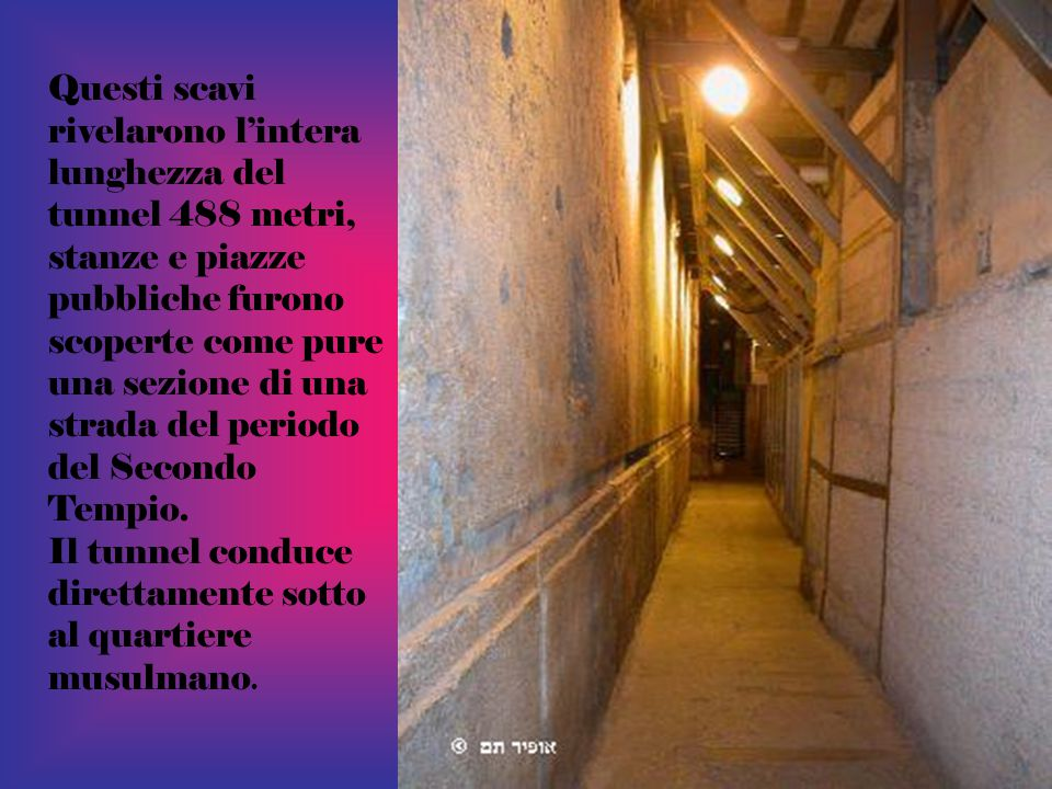 Questi scavi rivelarono l'intera lunghezza del tunnel 488 metri, stanze e piazze pubbliche furono scoperte come pure una sezione di una strada del periodo del Secondo Tempio.