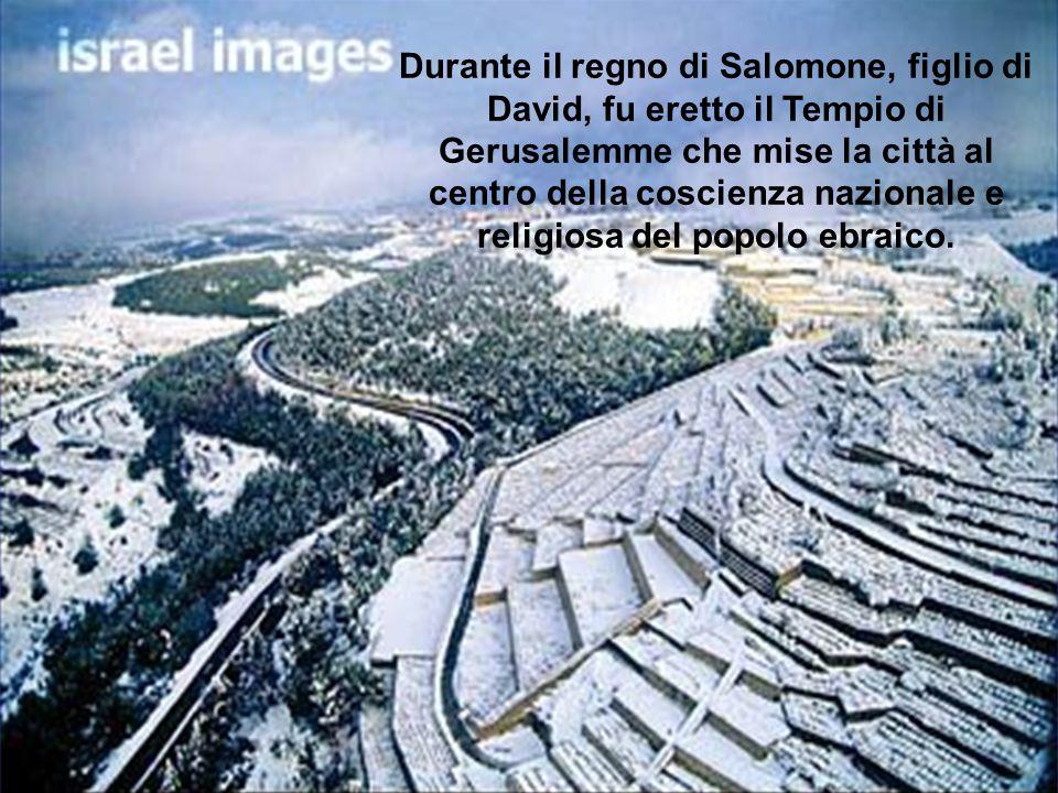 Durante il regno di Salomone, figlio di David, fu eretto il Tempio di Gerusalemme che mise la città al centro della coscienza nazionale e religiosa del popolo ebraico.