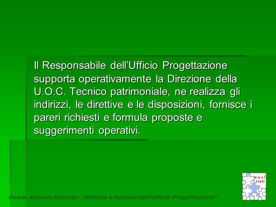 Il Responsabile dell'Ufficio Progettazione supporta operativamente la Direzione della U.O.C. Tecnico patrimoniale, ne realizza gli indirizzi, le direttive e le disposizioni, fornisce i pareri richiesti e formula proposte e suggerimenti operativi.