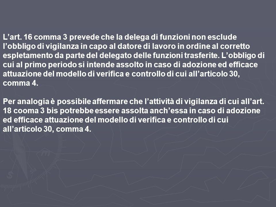 L'art. 16 comma 3 prevede che la delega di funzioni non esclude l'obbligo di vigilanza in capo al datore di lavoro in ordine al corretto espletamento da parte del delegato delle funzioni trasferite. L'obbligo di cui al primo periodo si intende assolto in caso di adozione ed efficace attuazione del modello di verifica e controllo di cui all'articolo 30, comma 4.