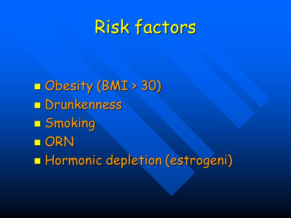 Risk factors Obesity (BMI > 30) Drunkenness Smoking ORN