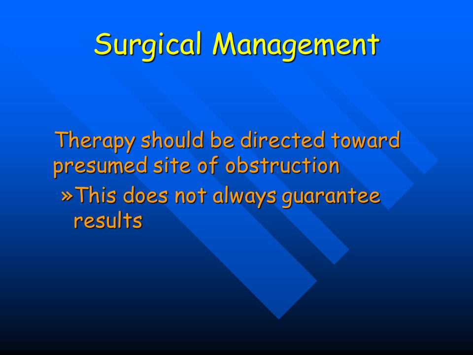 Surgical Management Therapy should be directed toward presumed site of obstruction.