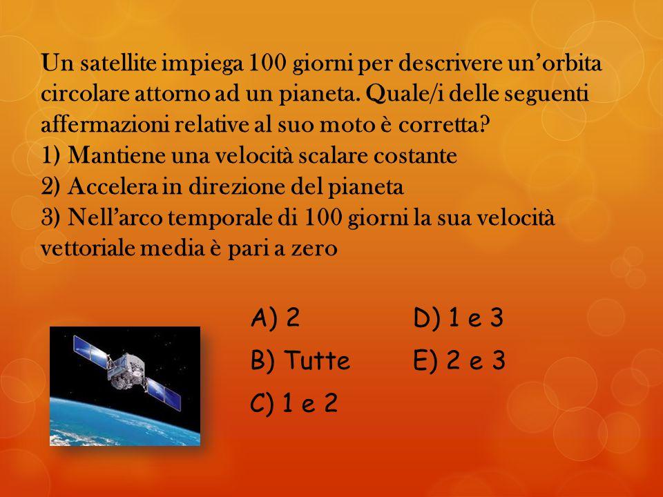 Un satellite impiega 100 giorni per descrivere un'orbita circolare attorno ad un pianeta. Quale/i delle seguenti affermazioni relative al suo moto è corretta 1) Mantiene una velocità scalare costante 2) Accelera in direzione del pianeta 3) Nell'arco temporale di 100 giorni la sua velocità vettoriale media è pari a zero