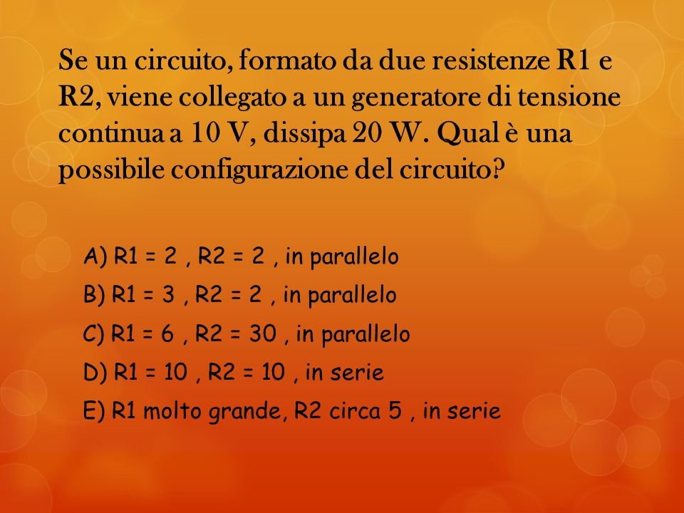 Se un circuito, formato da due resistenze R1 e R2, viene collegato a un generatore di tensione continua a 10 V, dissipa 20 W. Qual è una possibile configurazione del circuito
