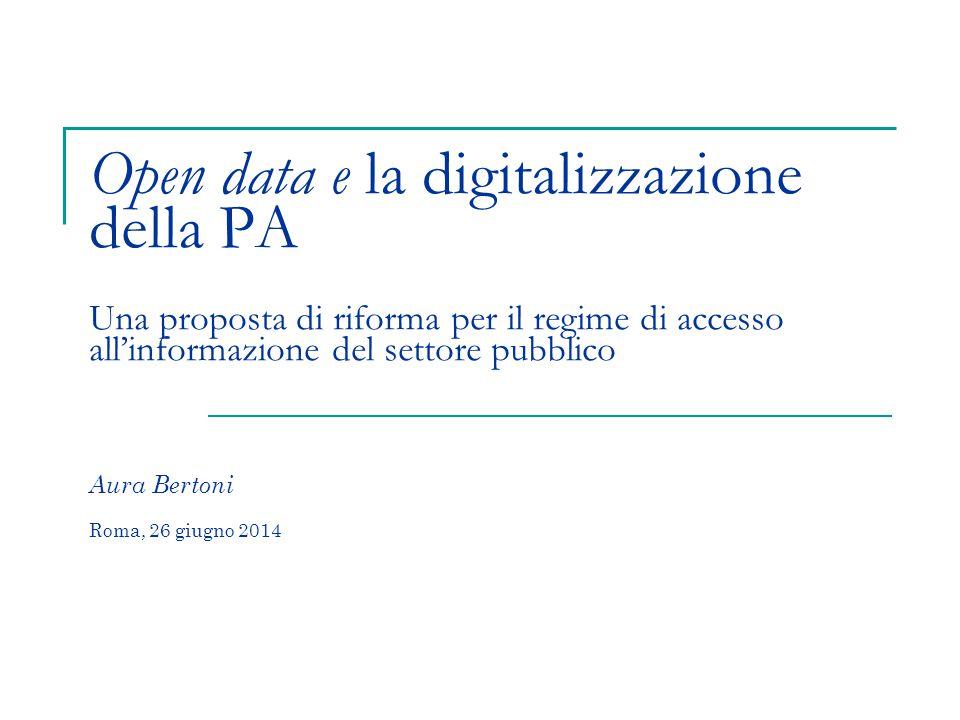 Open data e la digitalizzazione della PA Una proposta di riforma per il regime di accesso all'informazione del settore pubblico Aura Bertoni Roma, 26 giugno 2014