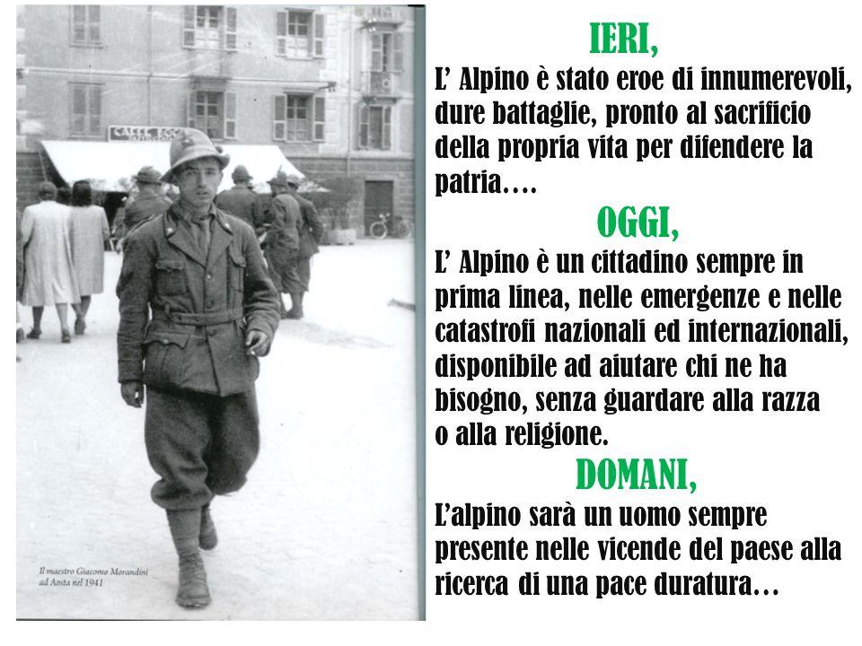 IERI, L' Alpino è stato eroe di innumerevoli, dure battaglie, pronto al sacrificio. della propria vita per difendere la.