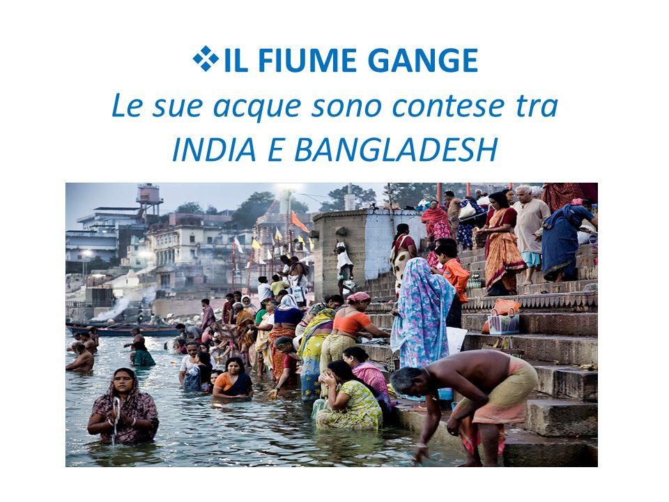 IL FIUME GANGE Le sue acque sono contese tra INDIA E BANGLADESH