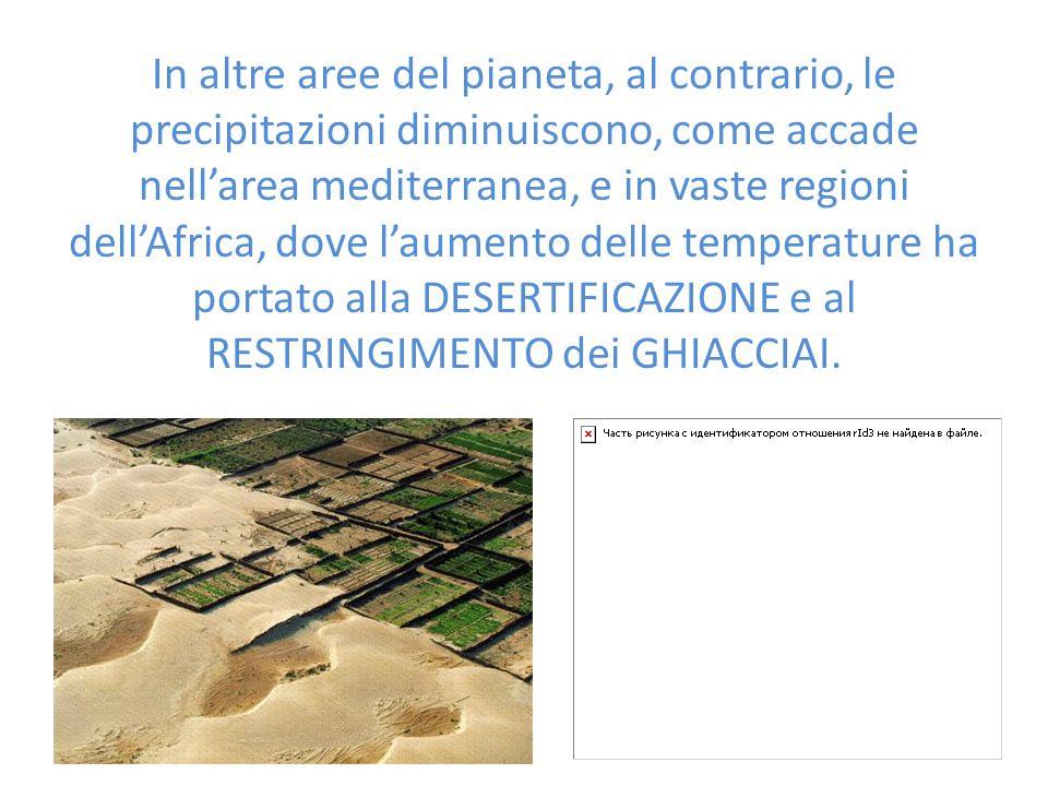 In altre aree del pianeta, al contrario, le precipitazioni diminuiscono, come accade nell'area mediterranea, e in vaste regioni dell'Africa, dove l'aumento delle temperature ha portato alla DESERTIFICAZIONE e al RESTRINGIMENTO dei GHIACCIAI.