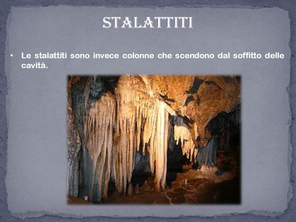 stalattiti Le stalattiti sono invece colonne che scendono dal soffitto delle cavità.