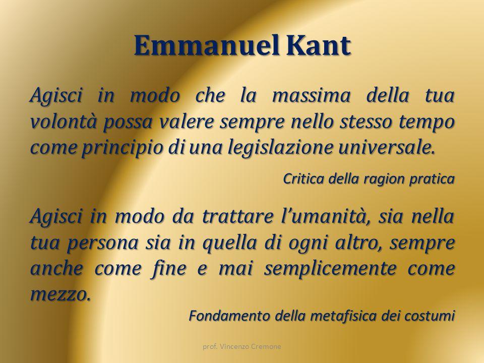 Emmanuel Kant Agisci in modo che la massima della tua volontà possa valere sempre nello stesso tempo come principio di una legislazione universale.
