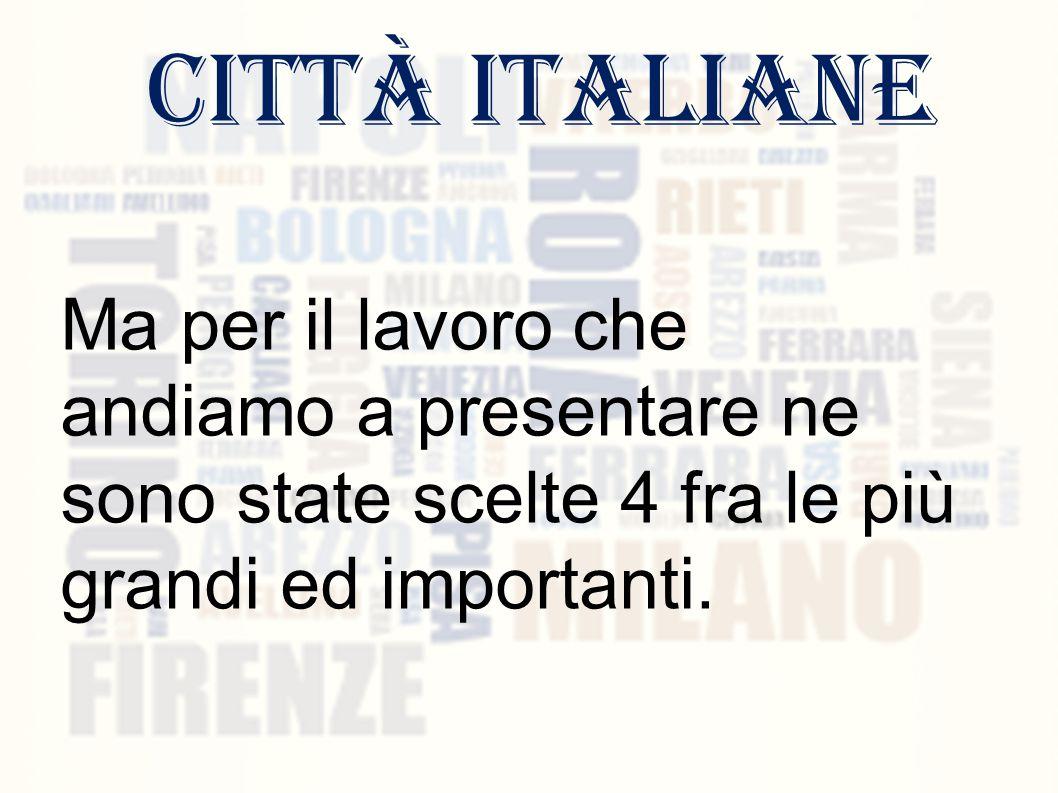 città italiane Ma per il lavoro che andiamo a presentare ne sono state scelte 4 fra le più grandi ed importanti.