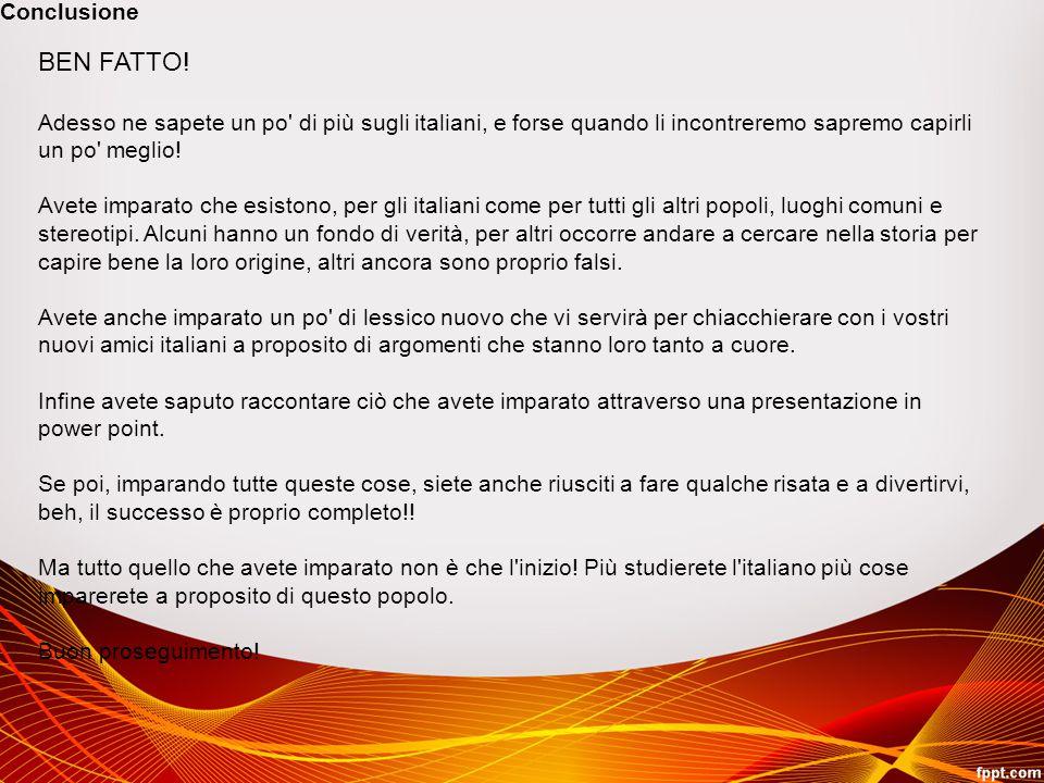 Conclusione BEN FATTO! Adesso ne sapete un po di più sugli italiani, e forse quando li incontreremo sapremo capirli un po meglio!