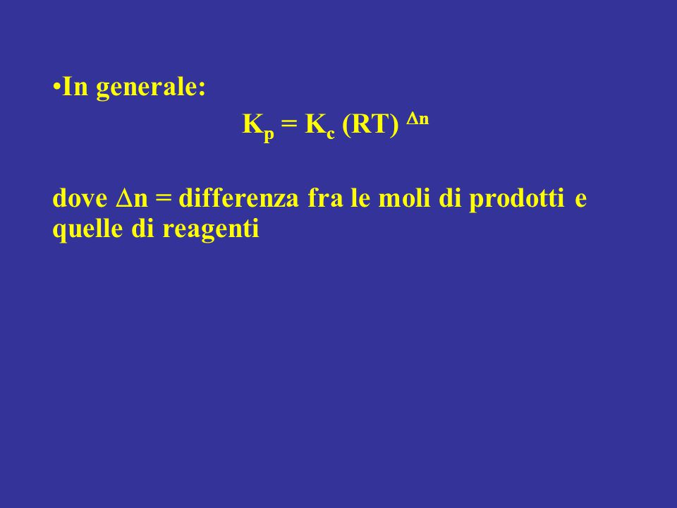 In generale: Kp = Kc (RT) Dn dove Dn = differenza fra le moli di prodotti e quelle di reagenti