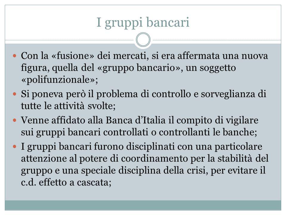 I gruppi bancari Con la «fusione» dei mercati, si era affermata una nuova figura, quella del «gruppo bancario», un soggetto «polifunzionale»;