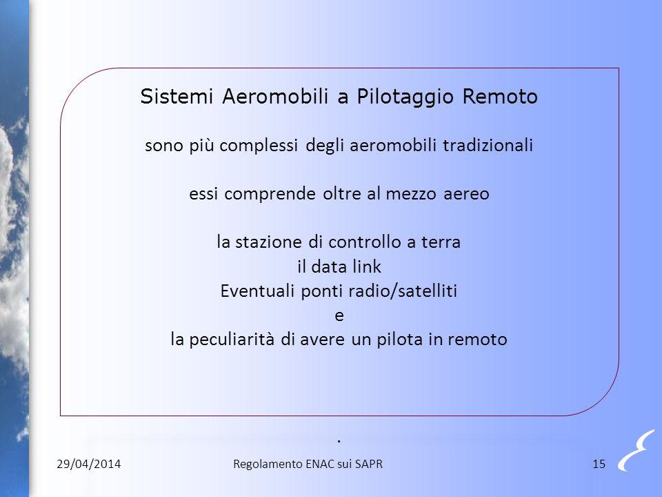 Sistemi Aeromobili a Pilotaggio Remoto sono più complessi degli aeromobili tradizionali essi comprende oltre al mezzo aereo la stazione di controllo a terra il data link Eventuali ponti radio/satelliti e la peculiarità di avere un pilota in remoto .