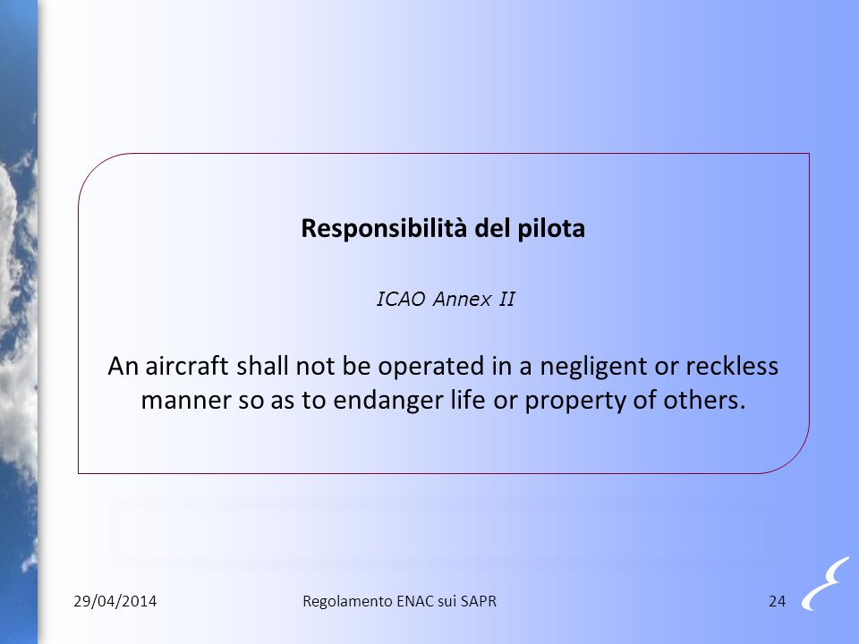 Responsibilità del pilota ICAO Annex II An aircraft shall not be operated in a negligent or reckless manner so as to endanger life or property of others.