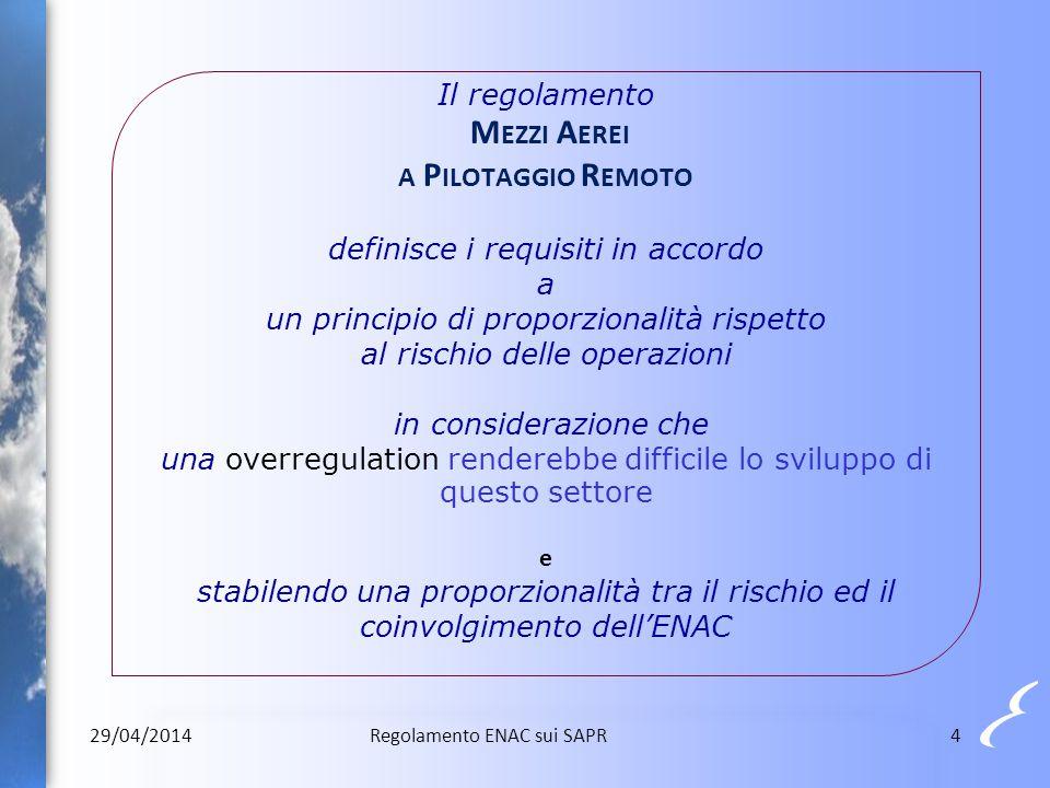 Il regolamento Mezzi Aerei a Pilotaggio Remoto definisce i requisiti in accordo a un principio di proporzionalità rispetto al rischio delle operazioni in considerazione che una overregulation renderebbe difficile lo sviluppo di questo settore e stabilendo una proporzionalità tra il rischio ed il coinvolgimento dell'ENAC