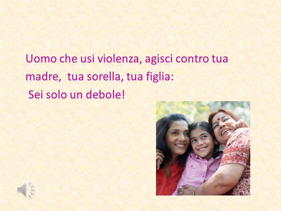 Uomo che usi violenza, agisci contro tua madre, tua sorella, tua figlia: Sei solo un debole!