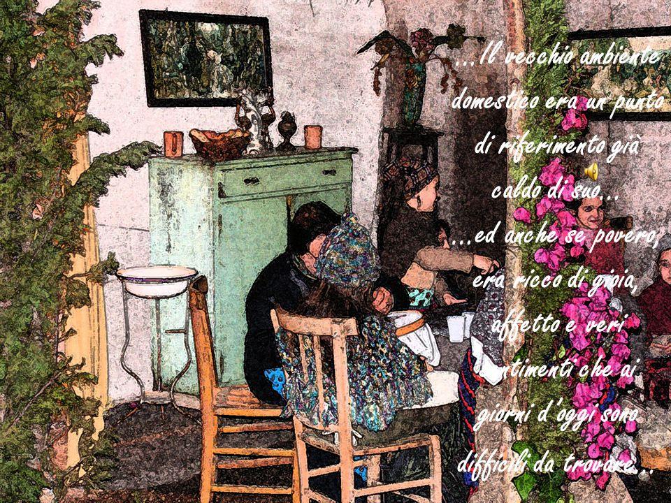 …Il vecchio ambiente domestico era un punto di riferimento già caldo di suo… …ed anche se povero, era ricco di gioia, affetto e veri sentimenti che ai giorni d'oggi sono difficili da trovare…