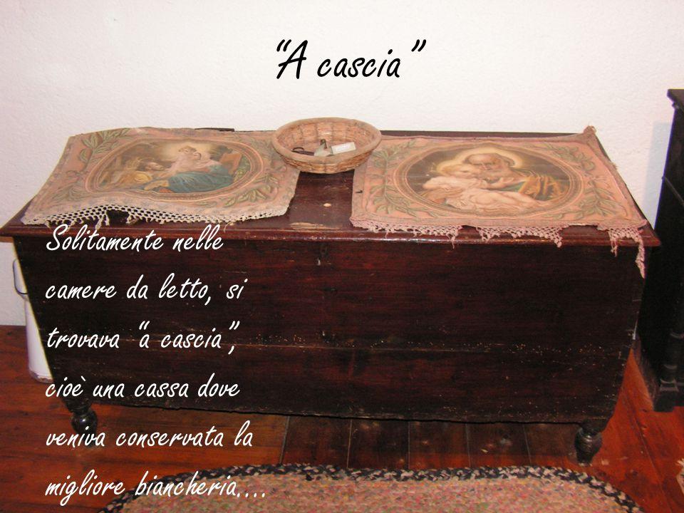 A cascia Solitamente nelle camere da letto, si trovava a cascia , cioè una cassa dove veniva conservata la migliore biancheria….
