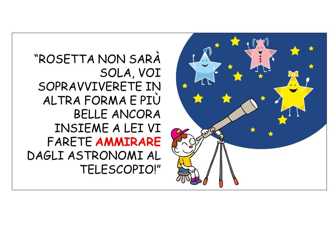 ROSETTA NON SARÀ SOLA, VOI SOPRAVVIVERETE IN ALTRA FORMA E PIÙ BELLE ANCORA INSIEME A LEI VI FARETE AMMIRARE DAGLI ASTRONOMI AL TELESCOPIO!