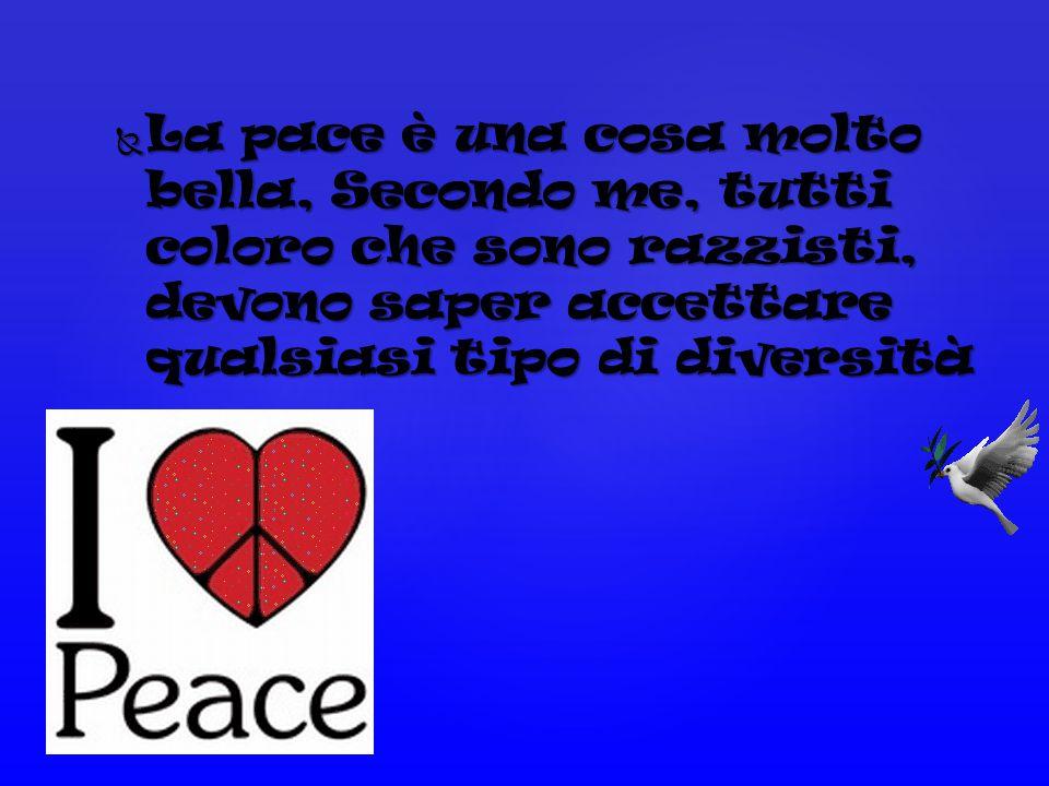 La pace è una cosa molto bella, Secondo me, tutti coloro che sono razzisti, devono saper accettare qualsiasi tipo di diversità