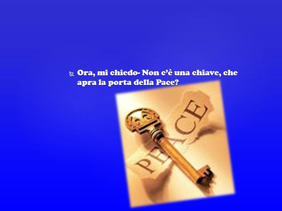 Ora, mi chiedo- Non c'è una chiave, che apra la porta della Pace