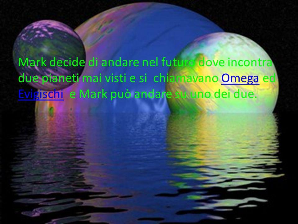 Mark decide di andare nel futuro dove incontra due pianeti mai visti e si chiamavano Omega ed Evigischi e Mark può andare su uno dei due.