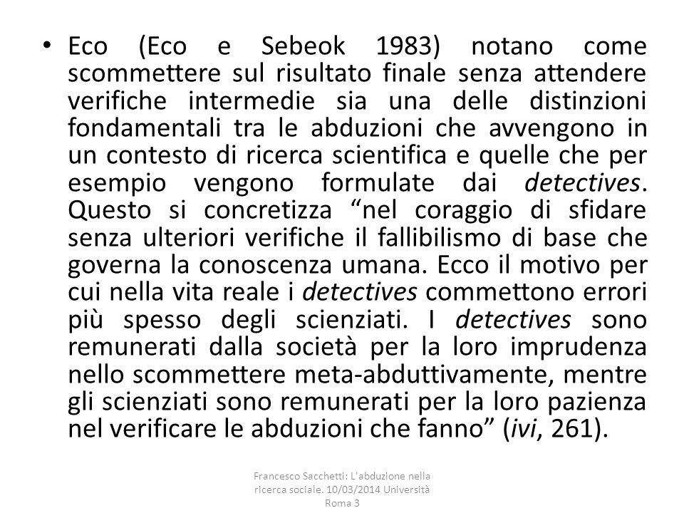 Eco (Eco e Sebeok 1983) notano come scommettere sul risultato finale senza attendere verifiche intermedie sia una delle distinzioni fondamentali tra le abduzioni che avvengono in un contesto di ricerca scientifica e quelle che per esempio vengono formulate dai detectives. Questo si concretizza nel coraggio di sfidare senza ulteriori verifiche il fallibilismo di base che governa la conoscenza umana. Ecco il motivo per cui nella vita reale i detectives commettono errori più spesso degli scienziati. I detectives sono remunerati dalla società per la loro imprudenza nello scommettere meta-abduttivamente, mentre gli scienziati sono remunerati per la loro pazienza nel verificare le abduzioni che fanno (ivi, 261).