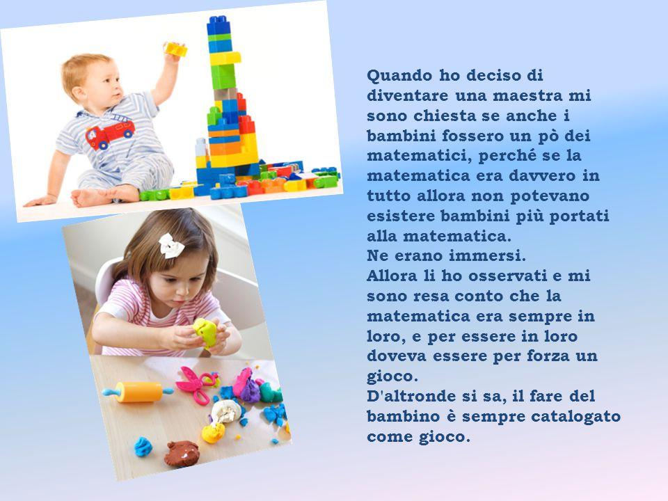 Quando ho deciso di diventare una maestra mi sono chiesta se anche i bambini fossero un pò dei matematici, perché se la matematica era davvero in tutto allora non potevano esistere bambini più portati alla matematica.