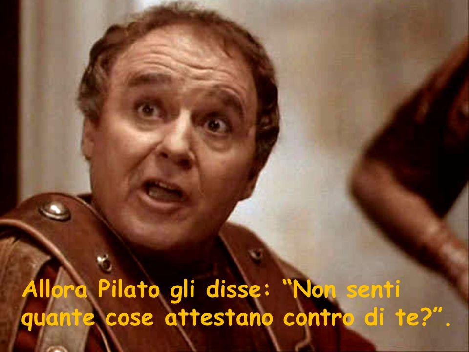 Allora Pilato gli disse: Non senti quante cose attestano contro di te