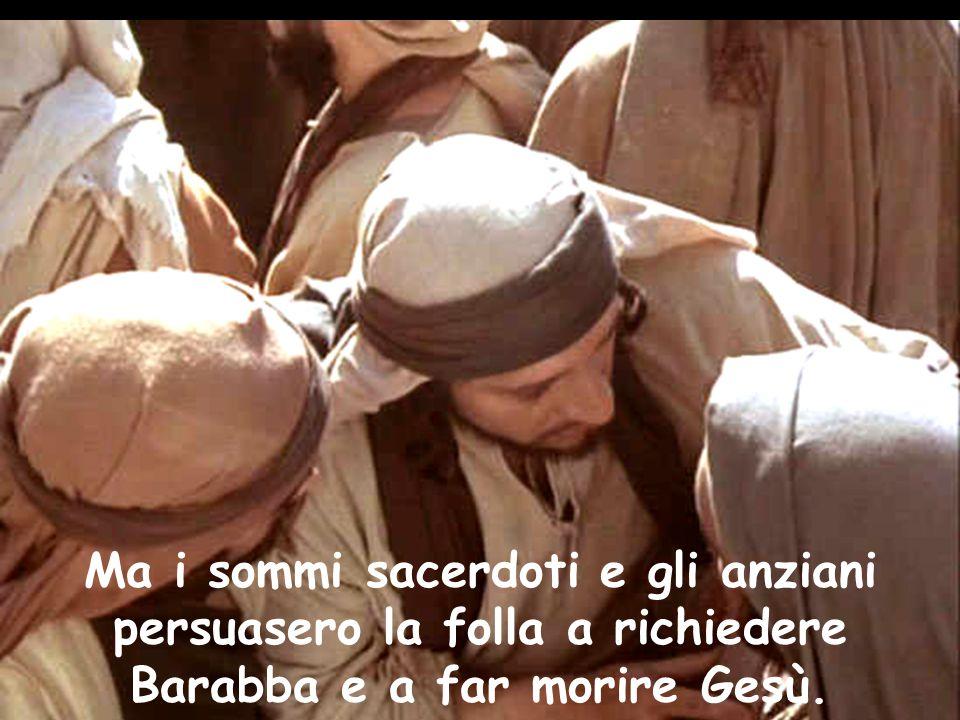 Ma i sommi sacerdoti e gli anziani persuasero la folla a richiedere Barabba e a far morire Gesù.