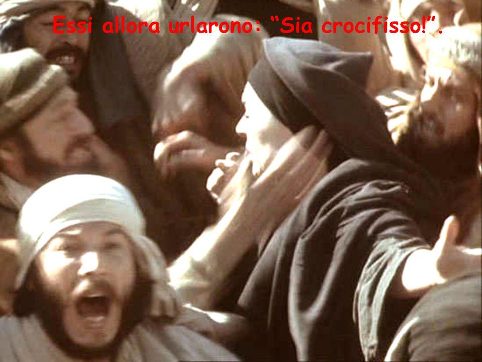 Essi allora urlarono: Sia crocifisso! .