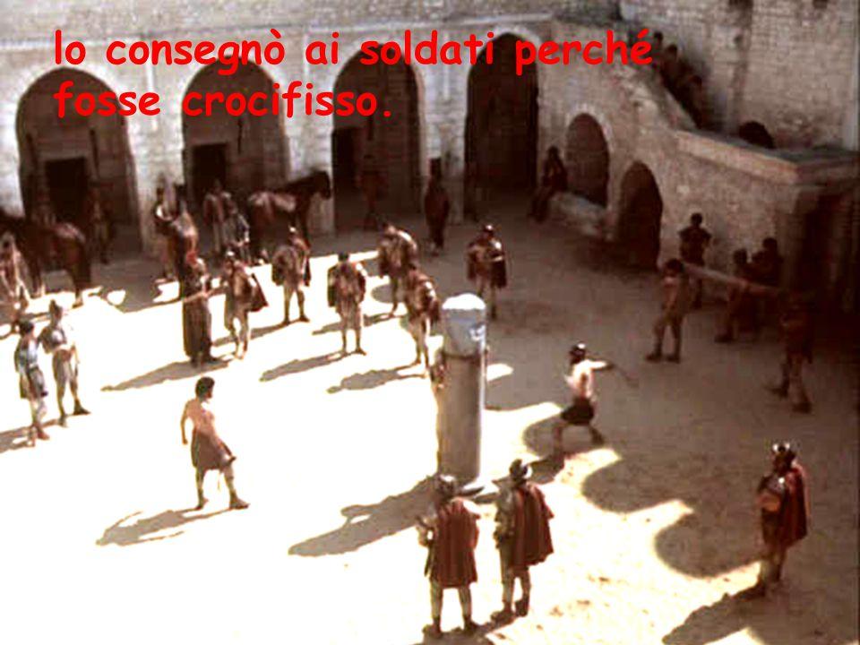 lo consegnò ai soldati perché fosse crocifisso.