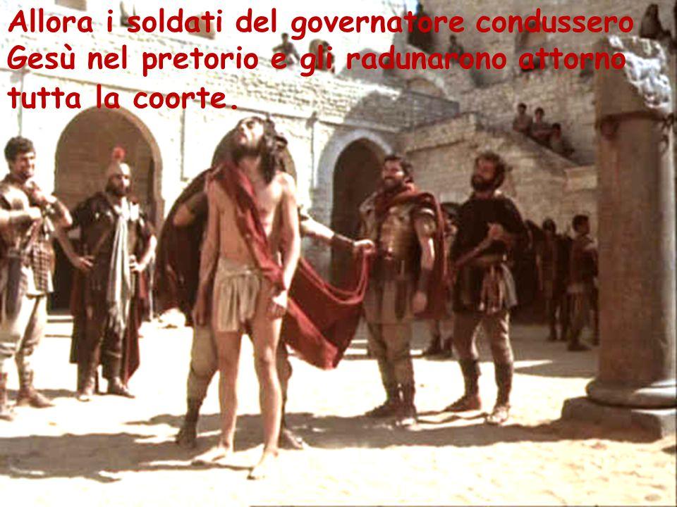 Allora i soldati del governatore condussero Gesù nel pretorio e gli radunarono attorno tutta la coorte.