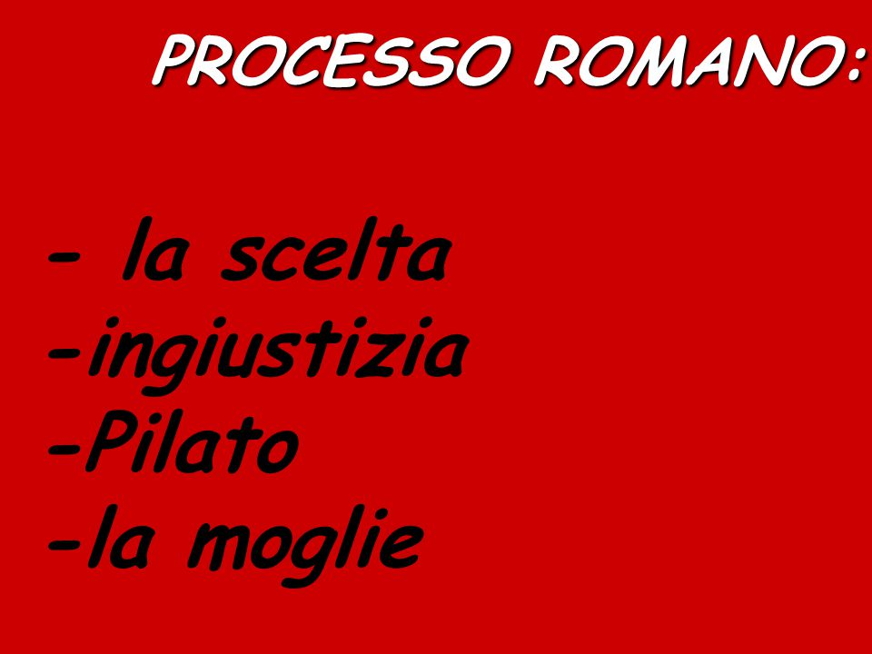 PROCESSO ROMANO: - la scelta -ingiustizia -Pilato -la moglie