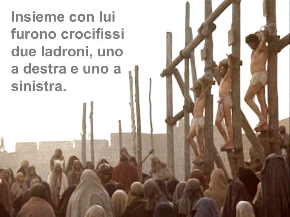Insieme con lui furono crocifissi due ladroni, uno a destra e uno a sinistra.
