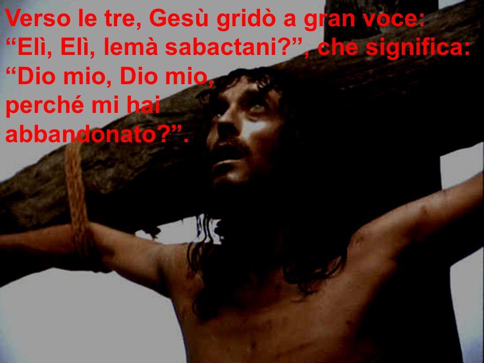 Verso le tre, Gesù gridò a gran voce: Elì, Elì, lemà sabactani